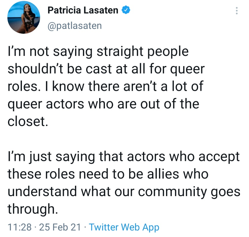 I'm not saying straight people shouldn't be cast at all for queer roles. I know there aren't a lot of queer actors who are out of the closet. I'm just saying that actors who accept these roles need to be allies who understand what our community goes through.