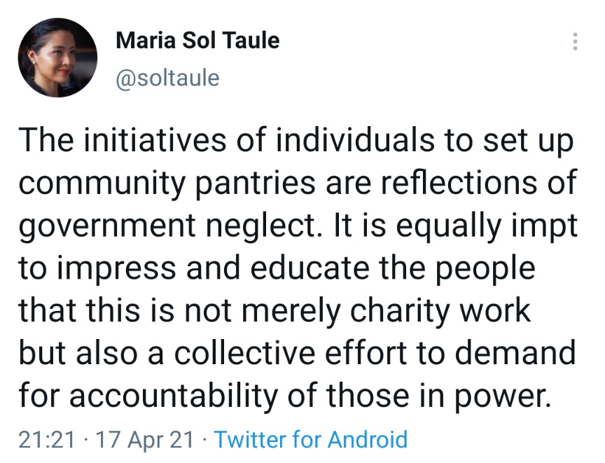 The initiatives of individuals to set up community pantries are reflections of government neglect. It is equally impt to impress and educate the people that this is not merely charity work but also a collective effort to demand for accountability of those in power.
