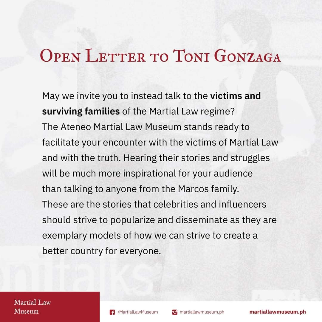 OPEN LETTER TO TONI GONZAGA May we invite you to instead talk to the victims and surviving families of the Martial Law regime? The Ateneo Martial Law Museum stands ready to facilitate your encounter with the victims of Martial Law and with the truth. Hearing their stories and struggles will be much more inspirational for your audience than talking to anyone from the Marcos family. These are the stories that celebrities and influencers should strive to popularize and disseminate as they are exemplary models of how we can strive to create a better country for everyone.
