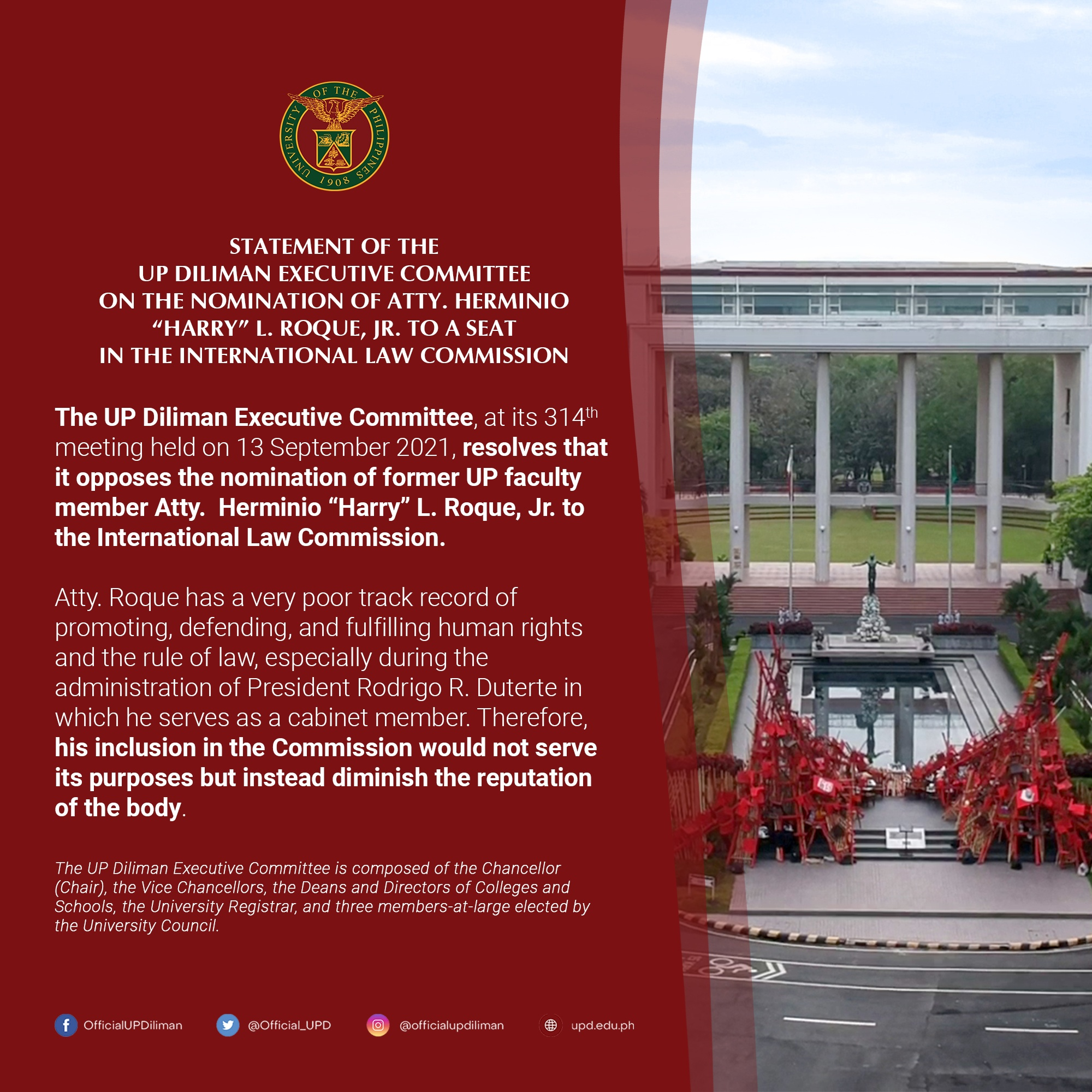 """The UP Diliman Executive Committee, at its 314th meeting held on 13 September 2021, resolves that it opposes the nomination of former UP faculty member Atty. Herminio """"Harry"""" L. Roque, Jr. to the International Law Commission. Atty. Roque has a very poor track record of promoting, defending, and fulfilling human rights and the rule of law, especially during the administration of President Rodrigo R. Duterte in which he serves as a cabinet member. Therefore, his inclusion in the Commission would not serve its purposes but instead diminish the reputation of the body."""